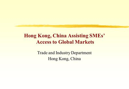 Hong Kong, China Assisting SMEs' Access to Global Markets Trade and Industry Department Hong Kong, China.