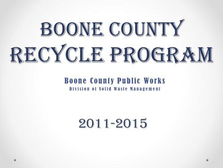 Boone County Recycle Program Boone County Public Works Division of Solid Waste Management 2011-2015.