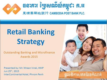 1 Retail Banking Strategy Presented by: Mr. Nhean Virak, HMP Jun 25 th, 2015 InterContinental Hotel, Phnom Penh Outstanding Banking and Microfinance Awards.