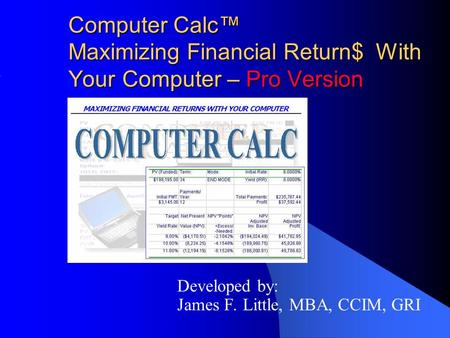 Computer Calc™ Maximizing Financial Return$ With Your Computer – Pro Version Developed by: James F. Little, MBA, CCIM, GRI.