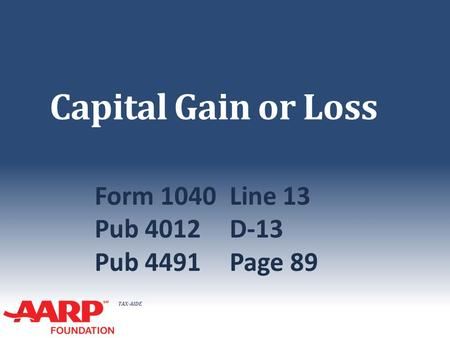 TAX-AIDE Capital Gain or Loss Form 1040Line 13 Pub 4012D-13 Pub 4491Page 89.