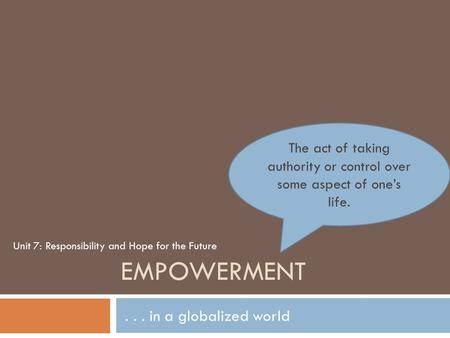 EMPOWERMENT... in a globalized world The act of taking authority or control over some aspect of one's life. Unit 7: Responsibility and Hope for the Future.