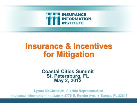 Insurance & Incentives for Mitigation Coastal Cities Summit St. Petersburg, FL May 2, 2012 Lynne McChristian, Florida Representative Insurance Information.
