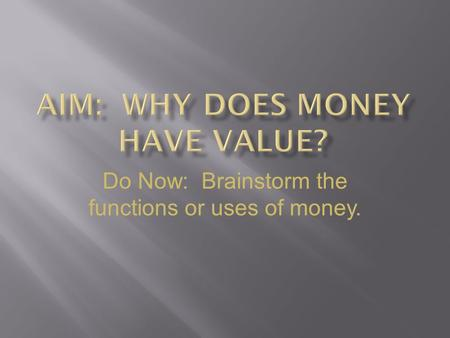 Do Now: Brainstorm the functions or uses of money.