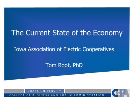 The Current State of the Economy Iowa Association of Electric Cooperatives Tom Root, PhD.