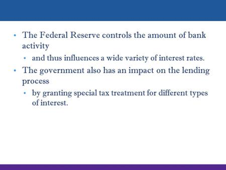 The Federal Reserve controls the amount of bank activity and thus influences a wide variety of interest rates. The government also has an impact on the.
