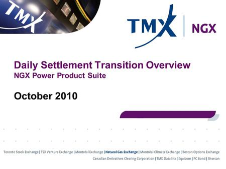 Daily Settlement Transition Overview NGX Power Product Suite October 2010.