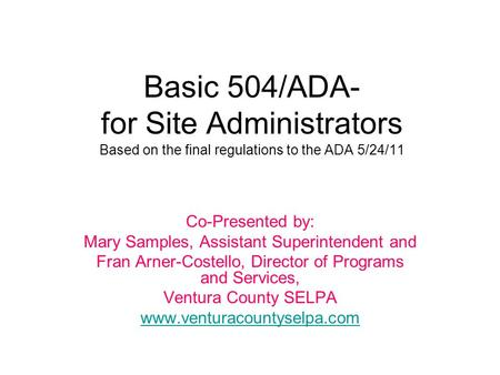 Basic 504/ADA- for Site Administrators Based on the final regulations to the ADA 5/24/11 Co-Presented by: Mary Samples, Assistant Superintendent and Fran.