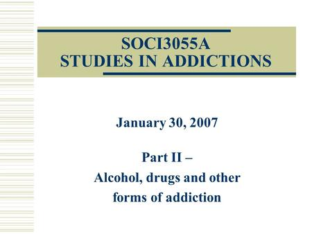 SOCI3055A STUDIES IN ADDICTIONS January 30, 2007 Part II – Alcohol, drugs and other forms of addiction.