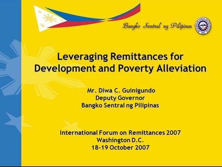Leveraging Remittances for Development and Poverty Alleviation Mr. Diwa C. Guinigundo Deputy Governor Bangko Sentral ng Pilipinas International Forum on.