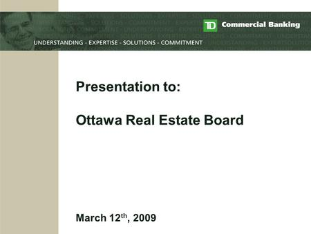 Presentation to: Ottawa Real Estate Board March 12 th, 2009.