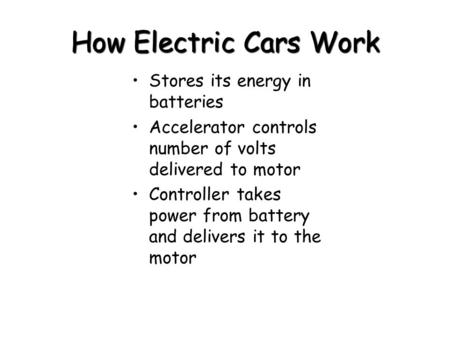 How Electric Cars Work Stores its energy in batteries Accelerator controls number of volts delivered to motor Controller takes power from battery and delivers.