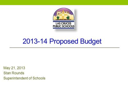 2013-14 Proposed Budget May 21, 2013 Stan Rounds Superintendent of Schools.