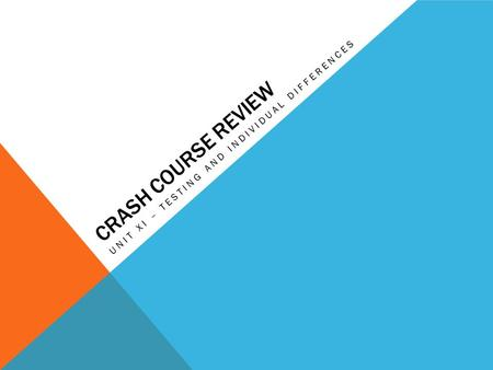 CRASH COURSE REVIEW UNIT XI – TESTING AND INDIVIDUAL DIFFERENCES.