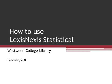 How to use LexisNexis Statistical Westwood College Library February 2008.