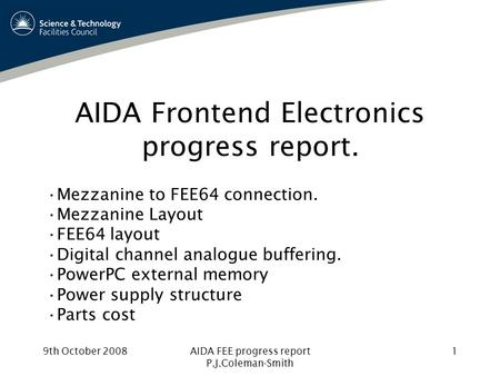 9th October 2008AIDA FEE progress report P.J.Coleman-Smith 1 AIDA Frontend Electronics progress report. Mezzanine to FEE64 connection. Mezzanine Layout.
