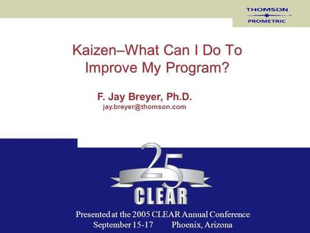 Kaizen–What Can I Do To Improve My Program? F. Jay Breyer, Ph.D. Presented at the 2005 CLEAR Annual Conference September 15-17 Phoenix,
