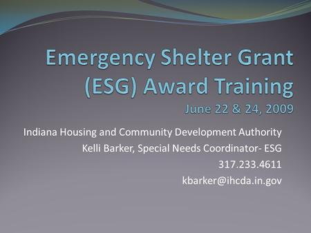Indiana Housing and Community Development Authority Kelli Barker, Special Needs Coordinator- ESG 317.233.4611