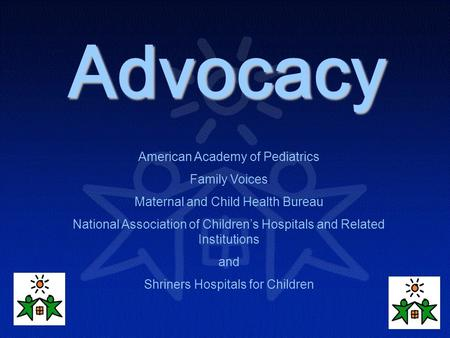 Advocacy American Academy of Pediatrics Family Voices Maternal and Child Health Bureau National Association of Children's Hospitals and Related Institutions.