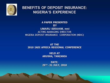 1 BENEFITS OF DEPOSIT INSURANCE: NIGERIA'S EXPERIENCE A PAPER PRESENTED BY UMARU IBRAHIM, mni ACTING MANAGING DIRECTOR NIGERIA DEPOSIT INSURANCE CORPORATION.