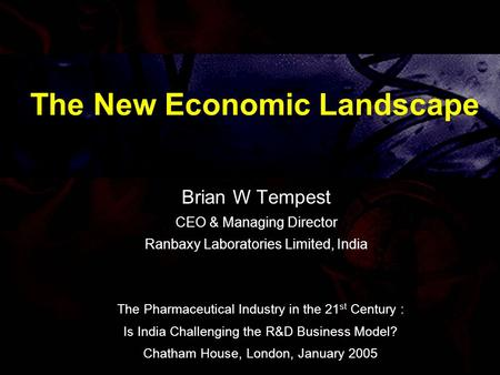 The New Economic Landscape Brian W Tempest CEO & Managing Director Ranbaxy Laboratories Limited, India The Pharmaceutical Industry in the 21 st Century.