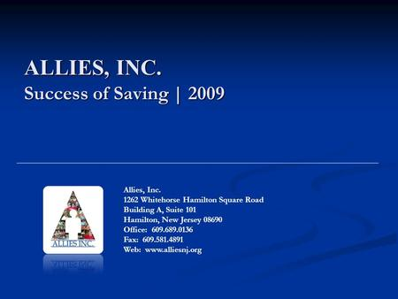 ALLIES, INC. Success of Saving | 2009 Allies, Inc. 1262 Whitehorse Hamilton Square Road Building A, Suite 101 Hamilton, New Jersey 08690 Office: 609.689.0136.