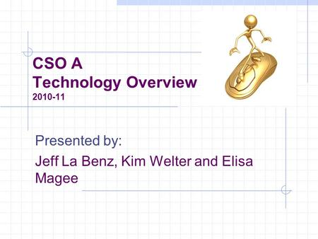 CSO A Technology Overview 2010-11 Presented by: Jeff La Benz, Kim Welter and Elisa Magee.