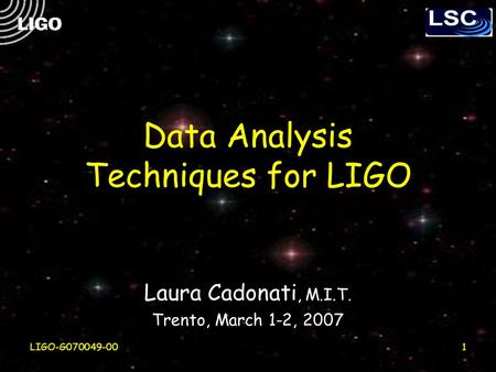 LIGO-G070049-001 Data Analysis Techniques for LIGO Laura Cadonati, M.I.T. Trento, March 1-2, 2007.