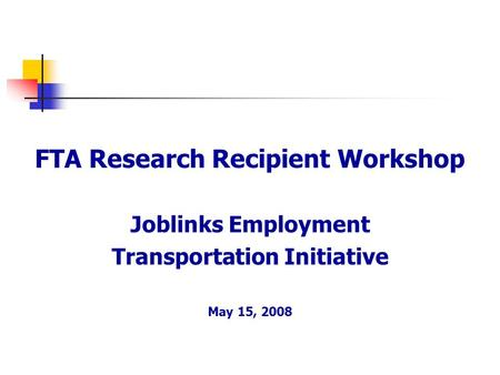 FTA Research Recipient Workshop Joblinks Employment Transportation Initiative May 15, 2008.