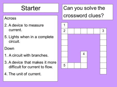 Starter Can you solve the crossword clues? Across 2. A device to measure current. 5. Lights when in a complete circuit. Down 1.A circuit with branches.