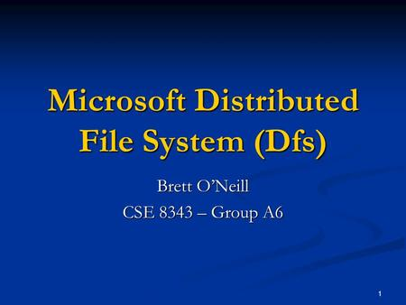 1 Microsoft Distributed File System (Dfs) Brett O'Neill CSE 8343 – Group A6.