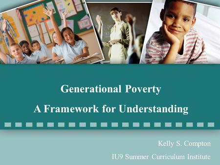 Generational Poverty <strong>A</strong> Framework for Understanding Kelly S. Compton IU9 Summer Curriculum Institute.