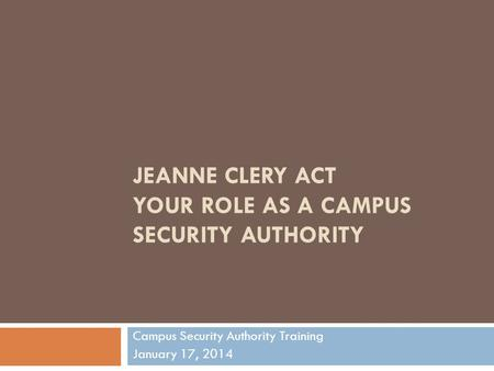 JEANNE CLERY ACT YOUR ROLE AS A CAMPUS SECURITY AUTHORITY Campus Security Authority Training January 17, 2014.
