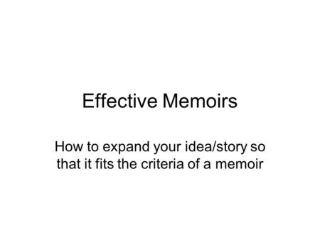 Effective Memoirs How to expand your idea/story so that it fits the criteria of a memoir.