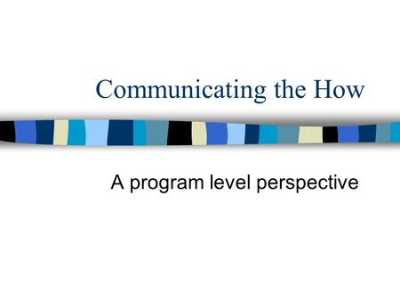 Communicating the How A program level perspective.