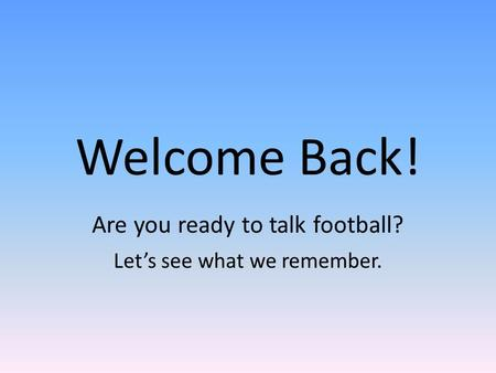 Welcome Back! Are you ready to talk football? Let's see what we remember.