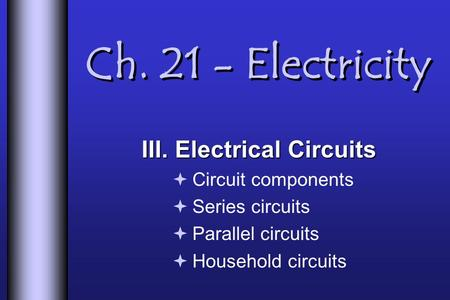 Ch. 21 - Electricity III. Electrical Circuits  Circuit components  Series circuits  Parallel circuits  Household circuits.