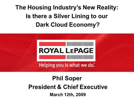 Phil Soper President & Chief Executive March 12th, 2009 The Housing Industry's New Reality: Is there a Silver Lining to our Dark Cloud Economy?