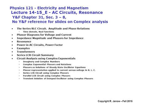 Copyright R. Janow – Fall 2015 Physics 121 - Electricity and Magnetism Lecture 14-15_E - AC Circuits, Resonance Y&F Chapter 31, Sec. 3 – 8, No Y&F reference.