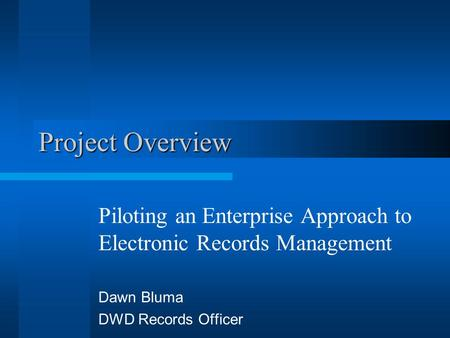 Project Overview Piloting an Enterprise Approach to Electronic Records Management Dawn Bluma DWD Records Officer.