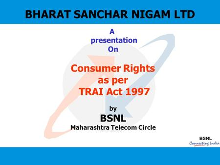 BHARAT SANCHAR NIGAM LTD A presentation On Consumer Rights as per TRAI Act 1997 by BSNL Maharashtra Telecom Circle.
