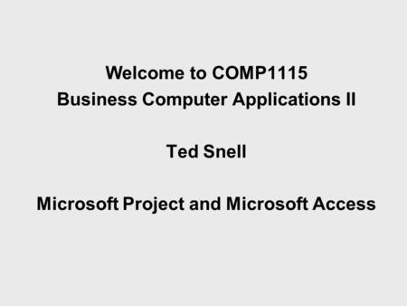 Welcome to COMP1115 Business Computer Applications II Ted Snell Microsoft Project and Microsoft Access.