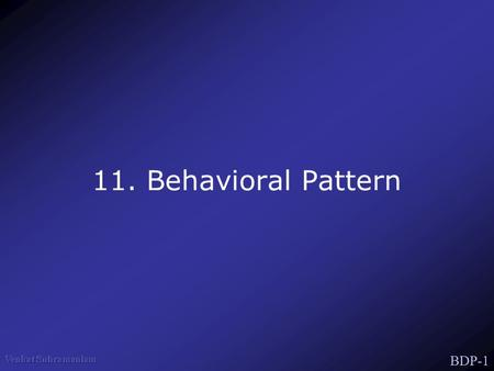 BDP-1 11. Behavioral Pattern. BDP-2 Behavioral Patters Concerned with algorithms & assignment of responsibilities Patterns of Communication between Objects.