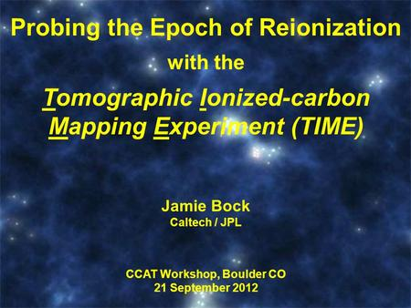 Title Here Probing the Epoch of Reionization with the Tomographic Ionized-carbon Mapping Experiment (TIME) Jamie Bock Caltech / JPL CCAT Workshop, Boulder.