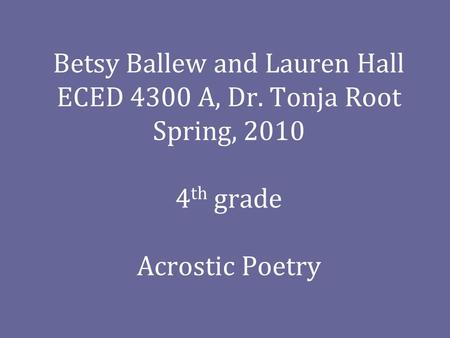 Betsy Ballew and Lauren Hall ECED 4300 A, Dr. Tonja Root Spring, 2010 4 th grade Acrostic Poetry.