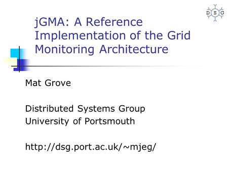 JGMA: A Reference Implementation of the Grid Monitoring Architecture Mat Grove Distributed Systems Group University of Portsmouth