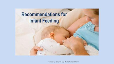 Recommendations for Infant Feeding Compiled by: Corey Wu-Jung, MS, RD Nutritionist/Trainer.