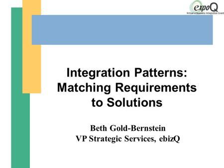 Integration Patterns: Matching Requirements to Solutions Beth Gold-Bernstein VP Strategic Services, ebizQ.