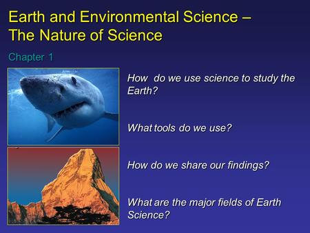 Earth and Environmental Science – The Nature of Science Chapter 1 How do we use science to study the Earth? What tools do we use? How do we share <strong>our</strong>.