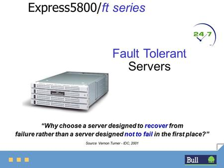 "Express5800/ ft series Fault Tolerant Servers ""Why choose a server designed to recover from failure rather than a server designed not to fail in the first."